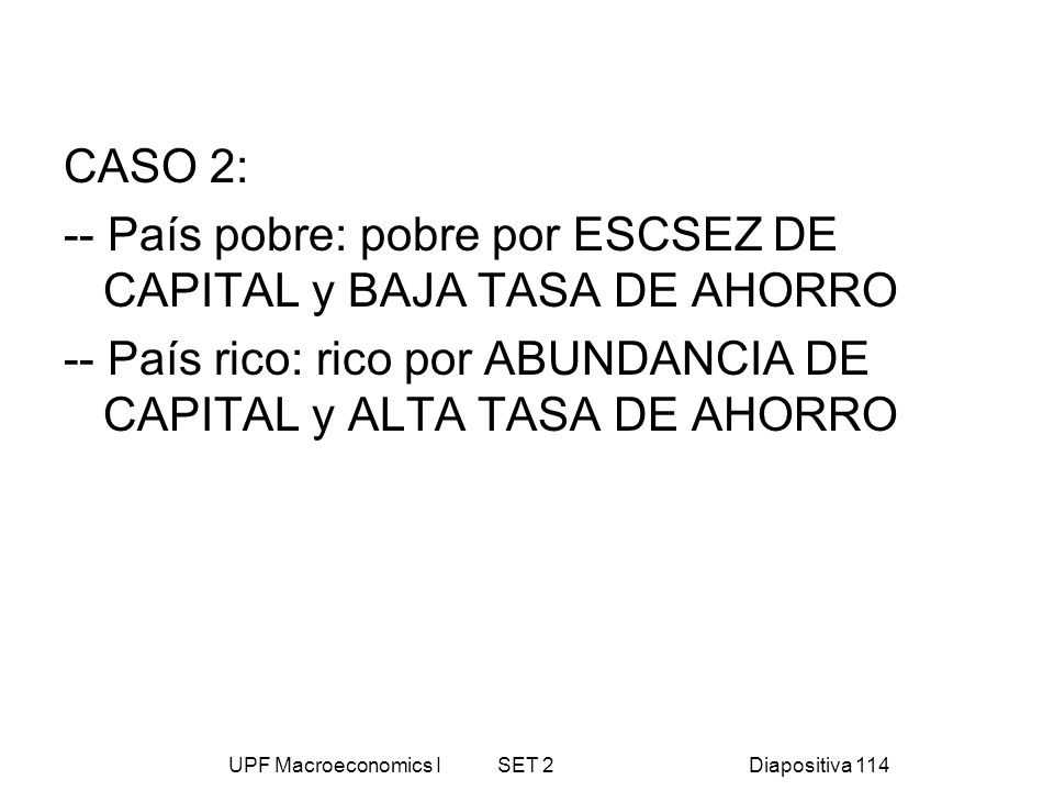 UPF Macroeconomics I SET 2Diapositiva 114 CASO 2: -- País pobre: pobre por ESCSEZ DE CAPITAL y BAJA TASA DE AHORRO -- País rico: rico por ABUNDANCIA D