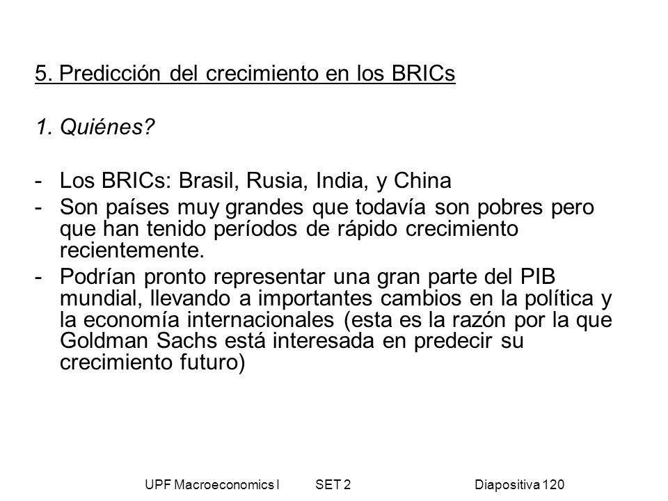 UPF Macroeconomics I SET 2Diapositiva 120 5. Predicción del crecimiento en los BRICs 1. Quiénes? - Los BRICs: Brasil, Rusia, India, y China -Son paíse