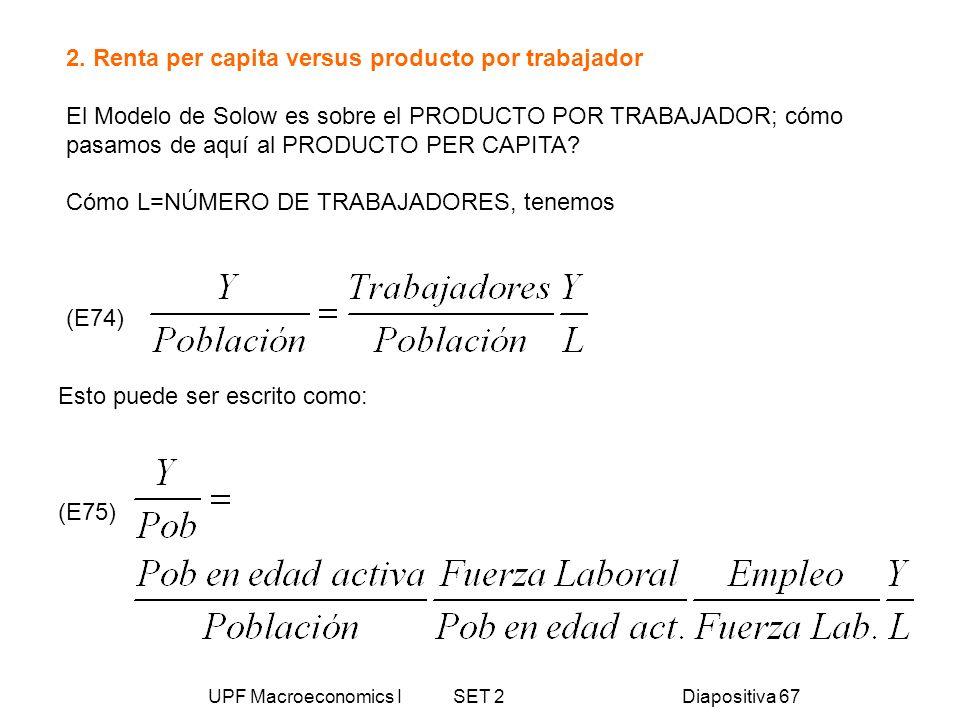 UPF Macroeconomics I SET 2Diapositiva 67 2. Renta per capita versus producto por trabajador El Modelo de Solow es sobre el PRODUCTO POR TRABAJADOR; có