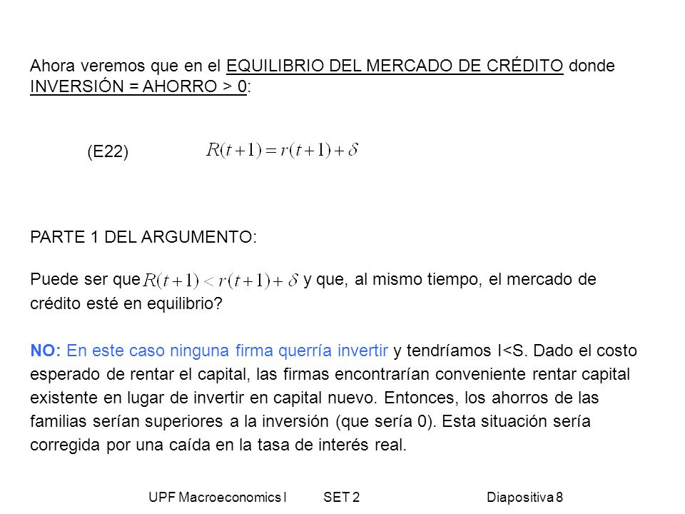 UPF Macroeconomics I SET 2Diapositiva 8 Ahora veremos que en el EQUILIBRIO DEL MERCADO DE CRÉDITO donde INVERSIÓN = AHORRO > 0: (E22) PARTE 1 DEL ARGU