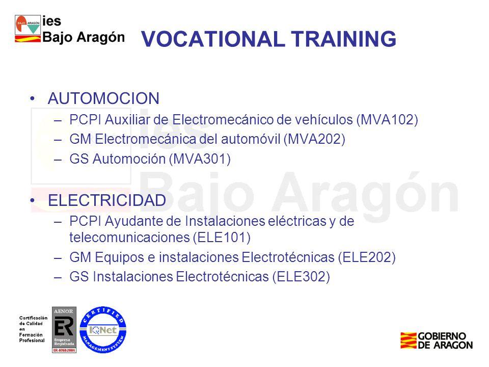 VOCATIONAL TRAINING AUTOMOCION –PCPI Auxiliar de Electromecánico de vehículos (MVA102) –GM Electromecánica del automóvil (MVA202) –GS Automoción (MVA301) ELECTRICIDAD –PCPI Ayudante de Instalaciones eléctricas y de telecomunicaciones (ELE101) –GM Equipos e instalaciones Electrotécnicas (ELE202) –GS Instalaciones Electrotécnicas (ELE302)