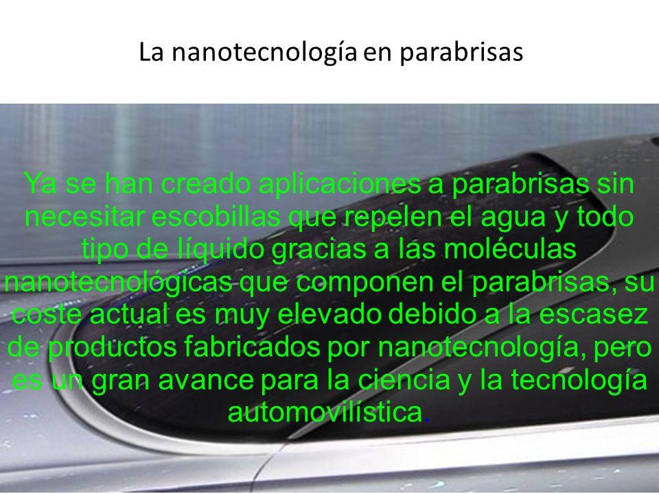 La nanotecnología en parabrisas Ya se han creado aplicaciones a parabrisas sin necesitar escobillas que repelen el agua y todo tipo de líquido gracias a las moléculas nanotecnológicas que componen el parabrisas, su coste actual es muy elevado debido a la escasez de productos fabricados por nanotecnología, pero es un gran avance para la ciencia y la tecnología automovilística.