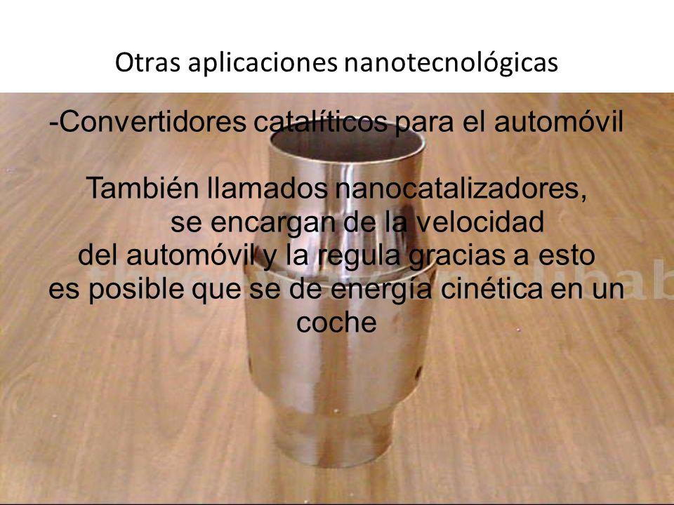 Otras aplicaciones nanotecnológicas -Convertidores catalíticos para el automóvil También llamados nanocatalizadores, se encargan de la velocidad del automóvil y la regula gracias a esto es posible que se de energía cinética en un coche