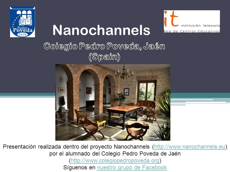 Nanochannels Colegio Pedro Poveda, Jaén (Spain) Presentación realizada dentro del proyecto Nanochannels (http://www.nanochannels.eu) por el alumnado d