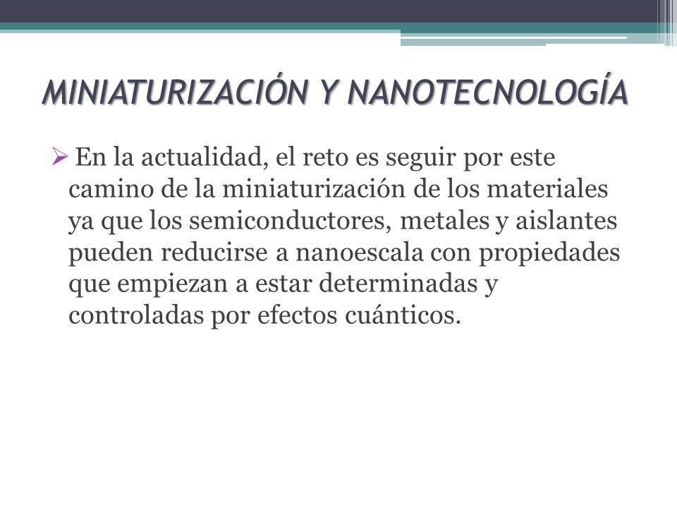 MINIATURIZACIÓN Y NANOTECNOLOGÍA En la actualidad, el reto es seguir por este camino de la miniaturización de los materiales ya que los semiconductore