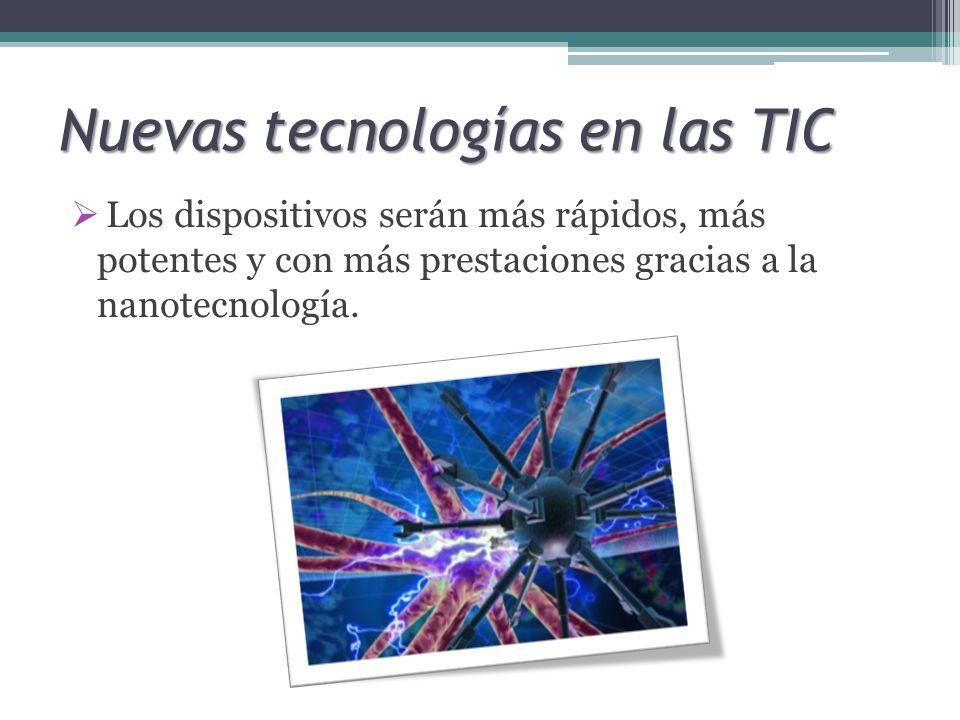 Nuevas tecnologías en las TIC Los dispositivos serán más rápidos, más potentes y con más prestaciones gracias a la nanotecnología.