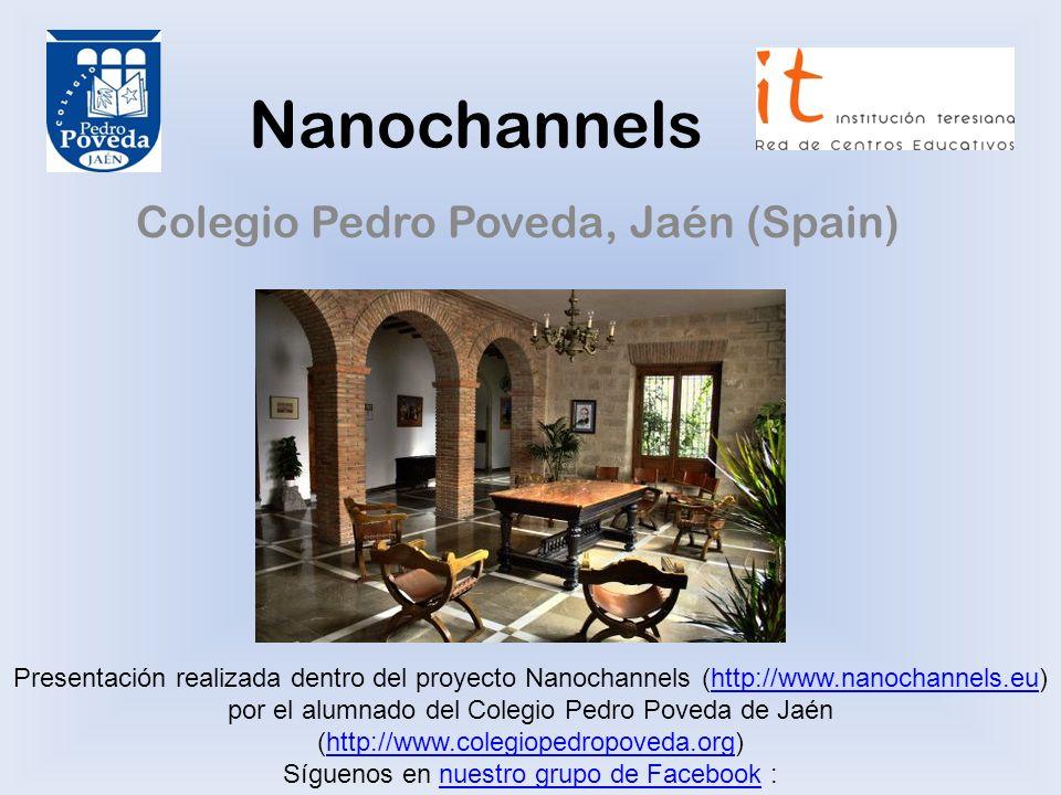 Nanochannels Colegio Pedro Poveda, Jaén (Spain) Presentación realizada dentro del proyecto Nanochannels (http://www.nanochannels.eu) por el alumnado del Colegio Pedro Poveda de Jaén (http://www.colegiopedropoveda.org)http://www.nanochannels.euhttp://www.colegiopedropoveda.org Síguenos en nuestro grupo de Facebook :nuestro grupo de Facebook