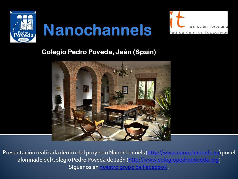 Colegio Pedro Poveda, Jaén (Spain) Presentación realizada dentro del proyecto Nanochannels (http://www.nanochannels.eu) por el alumnado del Colegio Pedro Poveda de Jaén (http://www.colegiopedropoveda.org)http://www.nanochannels.euhttp://www.colegiopedropoveda.org Síguenos en nuestro grupo de Facebook :nuestro grupo de Facebook