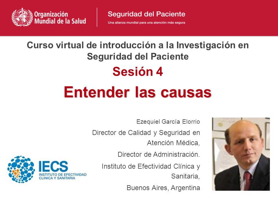 Entender las causas Ezequiel García Elorrio Director de Calidad y Seguridad en Atención Médica, Director de Administración. Instituto de Efectividad C