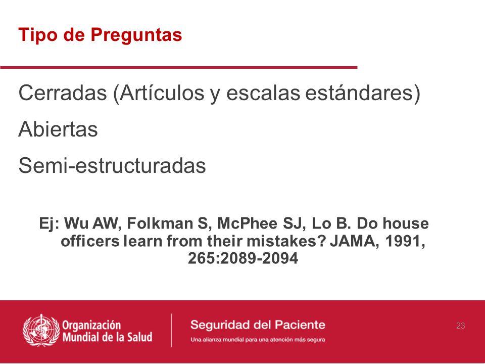 Tipo de Preguntas Cerradas (Artículos y escalas estándares) Abiertas Semi-estructuradas Ej: Wu AW, Folkman S, McPhee SJ, Lo B. Do house officers learn