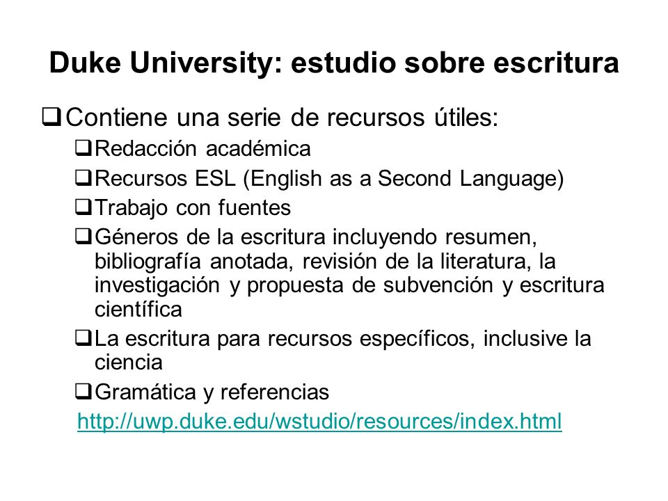 Duke University: estudio sobre escritura Contiene una serie de recursos útiles: Redacción académica Recursos ESL (English as a Second Language) Trabaj