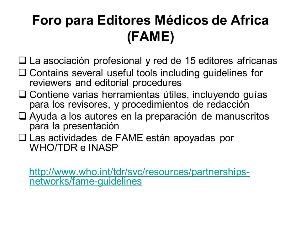 Foro para Editores Médicos de Africa (FAME) La asociación profesional y red de 15 editores africanas Contains several useful tools including guidelines for reviewers and editorial procedures Contiene varias herramientas útiles, incluyendo guías para los revisores, y procedimientos de redacción Ayuda a los autores en la preparación de manuscritos para la presentación Las actividades de FAME están apoyadas por WHO/TDR e INASP http://www.who.int/tdr/svc/resources/partnerships- networks/fame-guidelineshttp://www.who.int/tdr/svc/resources/partnerships- networks/fame-guidelines