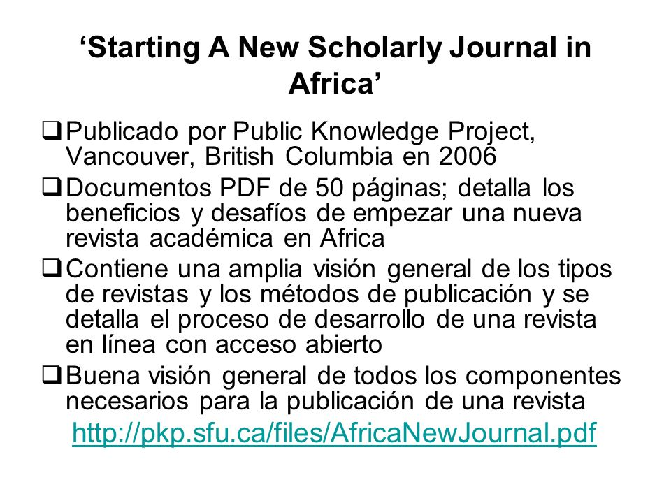 Starting A New Scholarly Journal in Africa Publicado por Public Knowledge Project, Vancouver, British Columbia en 2006 Documentos PDF de 50 páginas; d