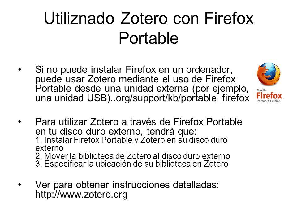 Utiliznado Zotero con Firefox Portable Si no puede instalar Firefox en un ordenador, puede usar Zotero mediante el uso de Firefox Portable desde una u