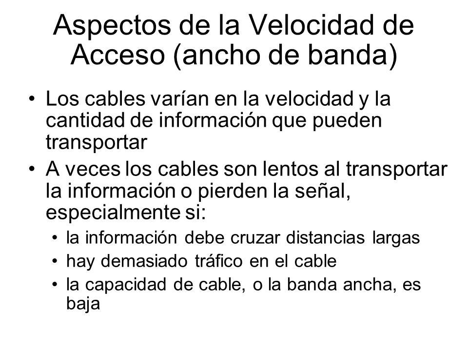 Aspectos de la Velocidad de Acceso (ancho de banda) Los cables varían en la velocidad y la cantidad de información que pueden transportar A veces los