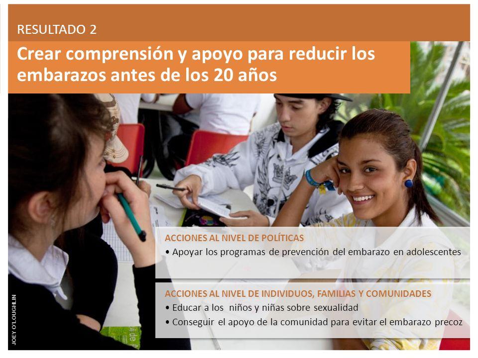 Crear comprensión y apoyo para reducir los embarazos antes de los 20 años RESULTADO 2 ACCIONES AL NIVEL DE INDIVIDUOS, FAMILIAS Y COMUNIDADES Educar a