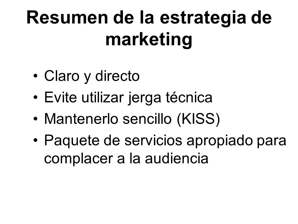 Resumen de la estrategia de marketing Claro y directo Evite utilizar jerga técnica Mantenerlo sencillo (KISS) Paquete de servicios apropiado para comp