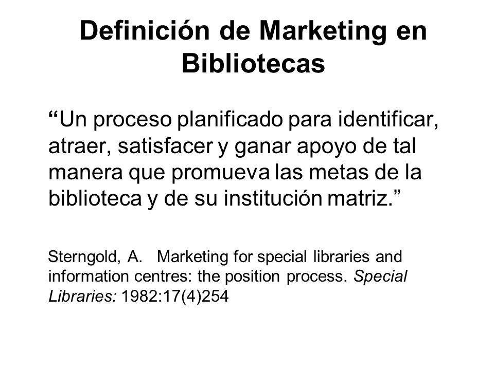 Definición de Marketing en Bibliotecas Un proceso planificado para identificar, atraer, satisfacer y ganar apoyo de tal manera que promueva las metas
