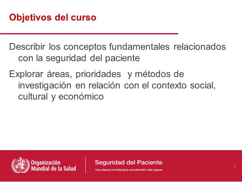Objetivos del curso Describir los conceptos fundamentales relacionados con la seguridad del paciente Explorar áreas, prioridades y métodos de investigación en relación con el contexto social, cultural y económico 2