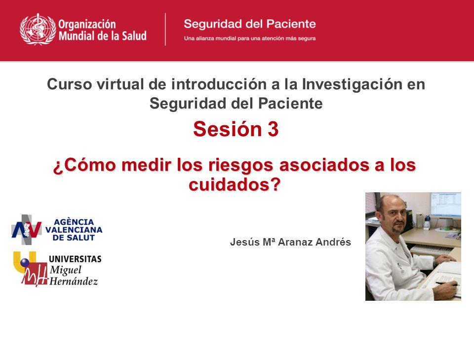 Curso virtual de introducción a la Investigación en Seguridad del Paciente Sesión 3 ¿Cómo medir los riesgos asociados a los cuidados.
