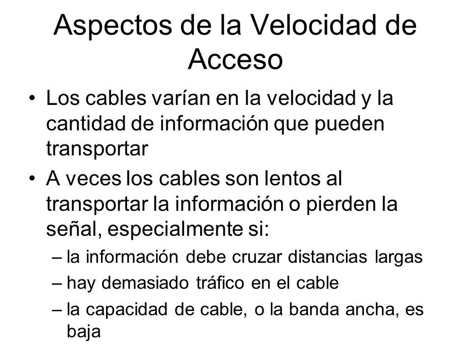 Aspectos de la Velocidad de Acceso Los cables varían en la velocidad y la cantidad de información que pueden transportar A veces los cables son lentos