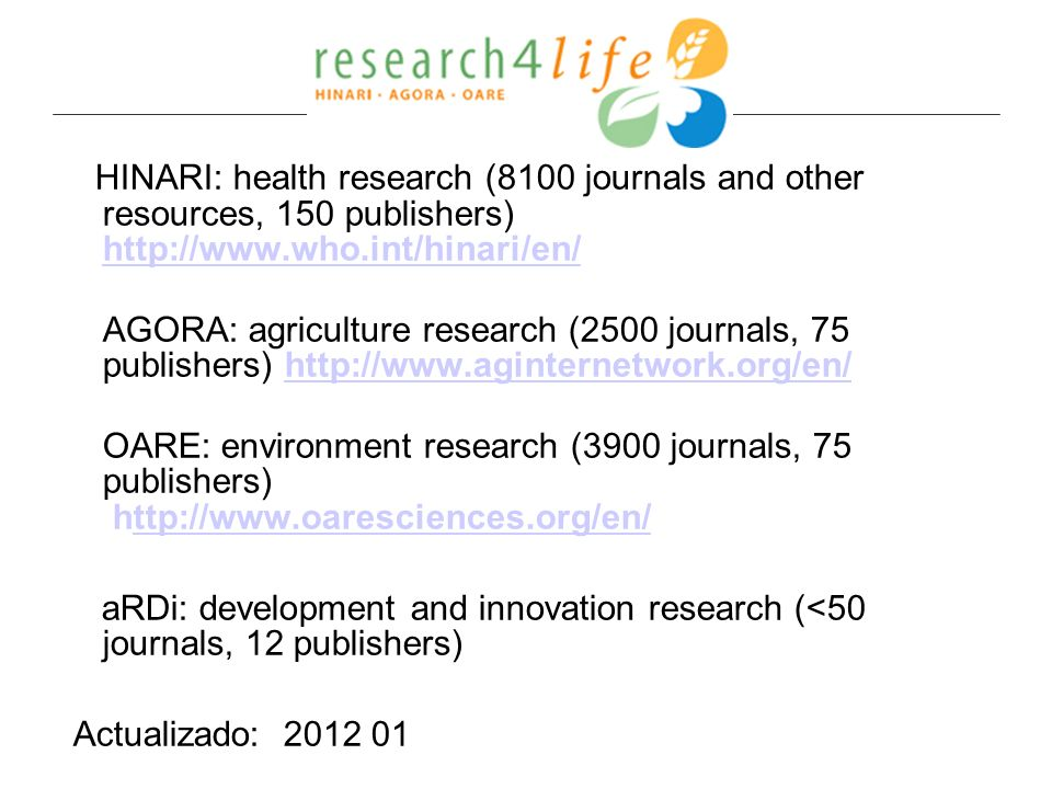 HINARI: health research (8100 journals and other resources, 150 publishers) http://www.who.int/hinari/en/ http://www.who.int/hinari/en/ AGORA: agricul
