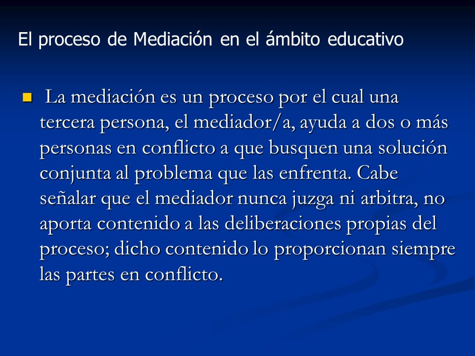 La mediación es un proceso por el cual una tercera persona, el mediador/a, ayuda a dos o más personas en conflicto a que busquen una solución conjunta