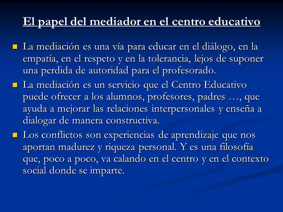 El papel del mediador en el centro educativo La mediación es una vía para educar en el diálogo, en la empatía, en el respeto y en la tolerancia, lejos