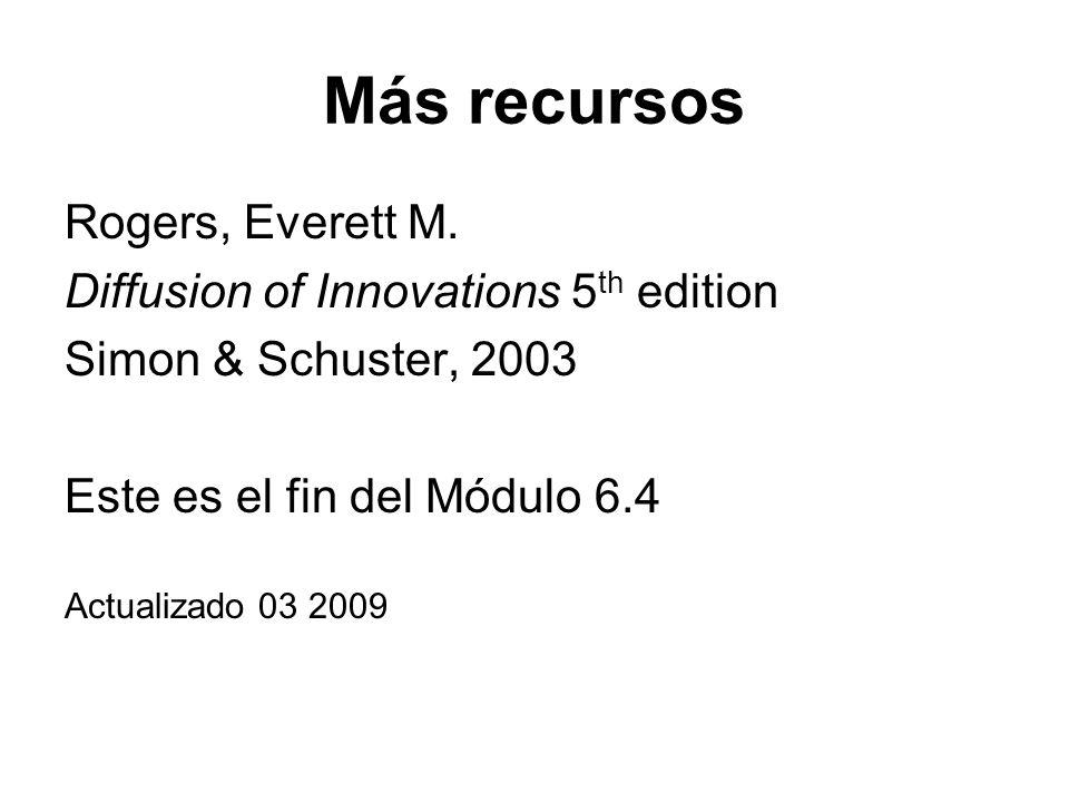 Más recursos Rogers, Everett M. Diffusion of Innovations 5 th edition Simon & Schuster, 2003 Este es el fin del Módulo 6.4 Actualizado 03 2009