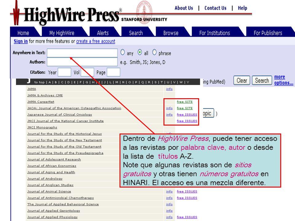 HighWire Dentro de HighWire Press, puede tener acceso a las revistas por palabra clave, autor o desde la lista de títulos A-Z. Note que algunas revist