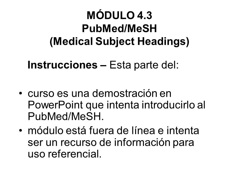 MÓDULO 4.3 PubMed/MeSH (Medical Subject Headings) Instrucciones – Esta parte del: curso es una demostración en PowerPoint que intenta introducirlo al