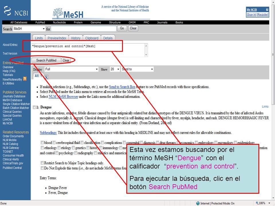 Dengue 8 Esta vez estamos buscando por el término MeSH Dengue con el calificador prevention and control. Para ejecutar la búsqueda, clic en el botón S
