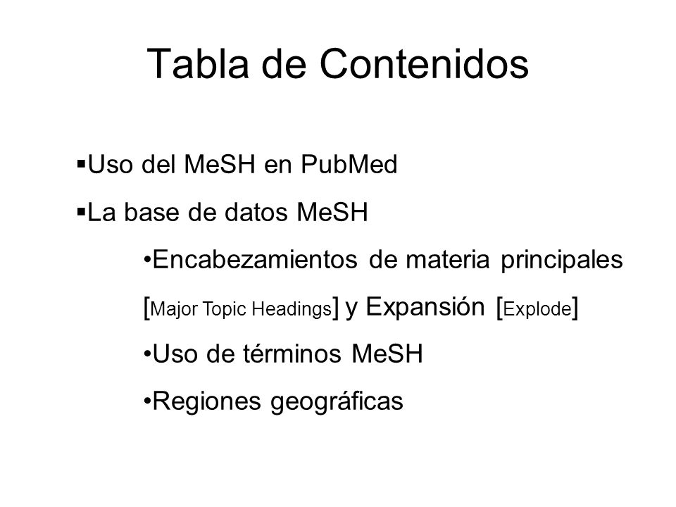 Tabla de Contenidos Uso del MeSH en PubMed La base de datos MeSH Encabezamientos de materia principales [ Major Topic Headings ] y Expansión [ Explode