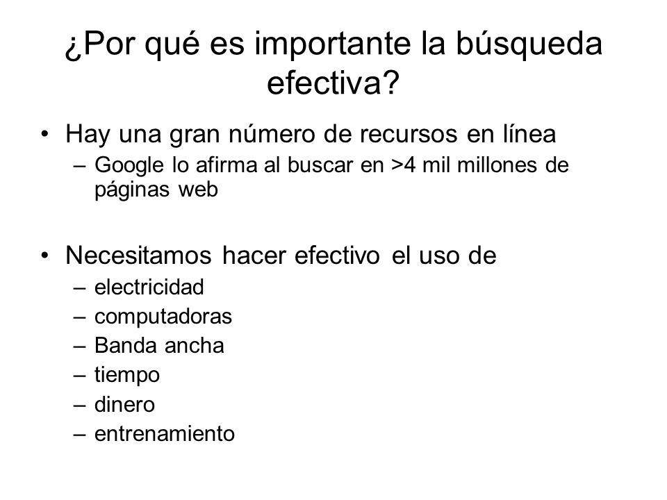 ¿Por qué es importante la búsqueda efectiva? Hay una gran número de recursos en línea –Google lo afirma al buscar en >4 mil millones de páginas web Ne