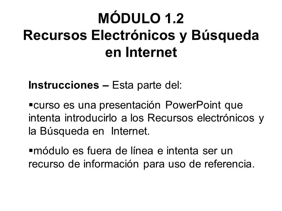 MÓDULO 1.2 Recursos Electrónicos y Búsqueda en Internet Instrucciones – Esta parte del: curso es una presentación PowerPoint que intenta introducirlo