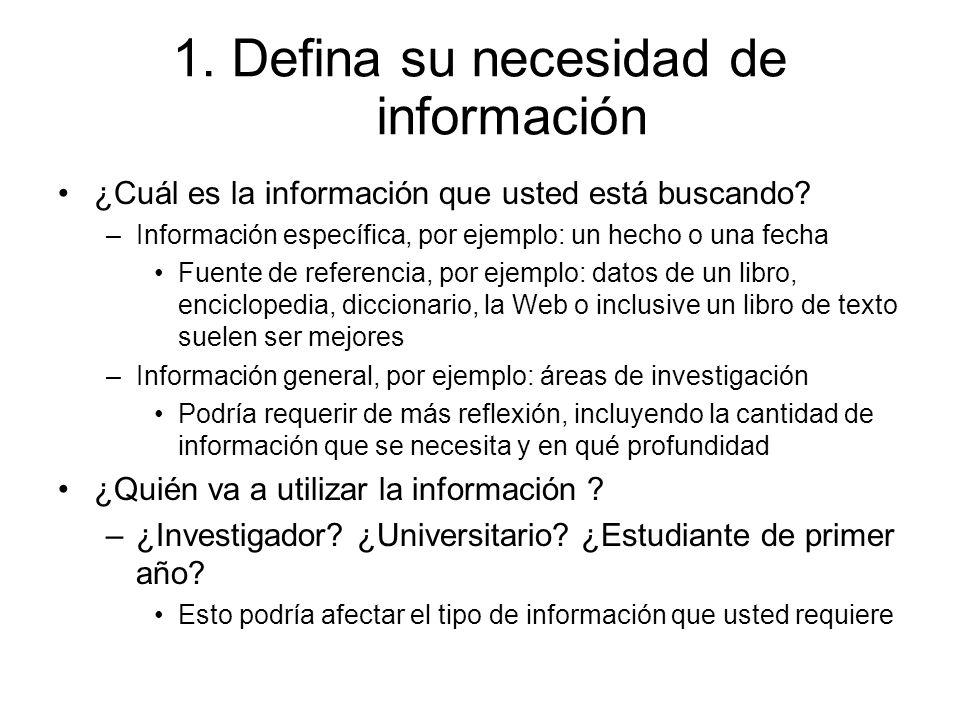 1. Defina su necesidad de información ¿Cuál es la información que usted está buscando? –Información específica, por ejemplo: un hecho o una fecha Fuen