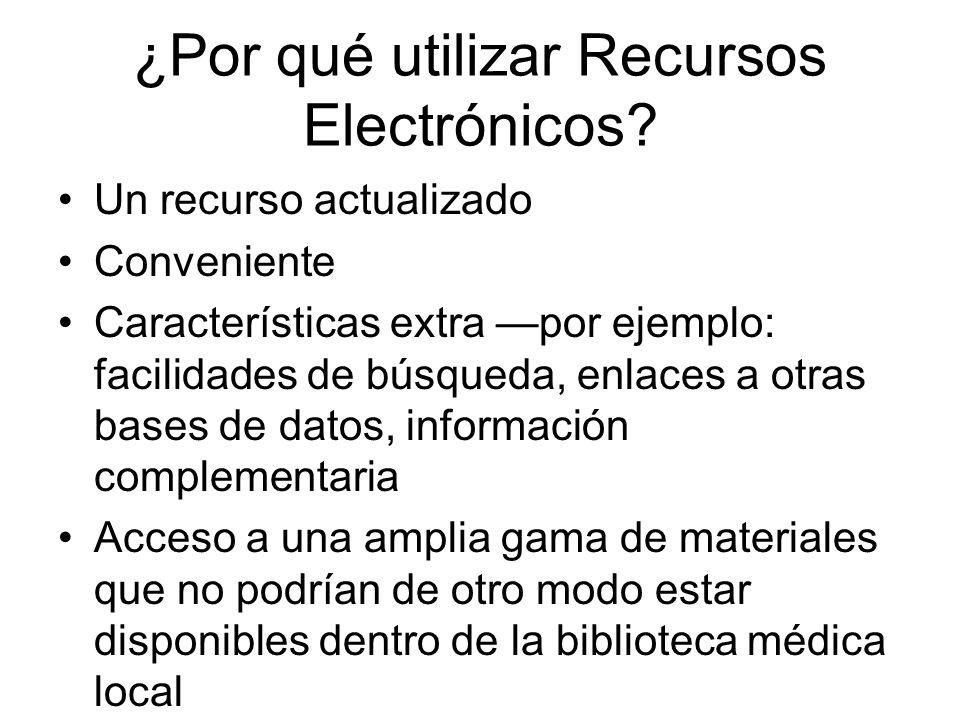 ¿Por qué utilizar Recursos Electrónicos? Un recurso actualizado Conveniente Características extra por ejemplo: facilidades de búsqueda, enlaces a otra