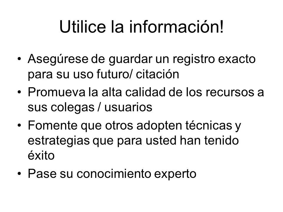 Utilice la información! Asegúrese de guardar un registro exacto para su uso futuro/ citación Promueva la alta calidad de los recursos a sus colegas /
