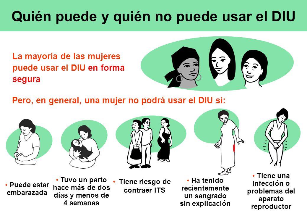 Quién puede y quién no puede usar el DIU La mayoría de las mujeres puede usar el DIU en forma segura Puede estar embarazada Tuvo un parto hace más de