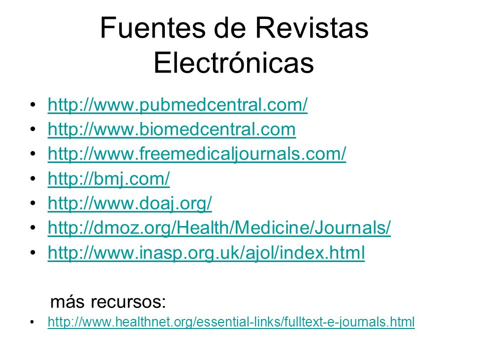 Fuentes de Revistas Electrónicas http://www.pubmedcentral.com/ http://www.biomedcentral.com http://www.freemedicaljournals.com/ http://bmj.com/ http://www.doaj.org/ http://dmoz.org/Health/Medicine/Journals/ http://www.inasp.org.uk/ajol/index.html más recursos: http://www.healthnet.org/essential-links/fulltext-e-journals.html