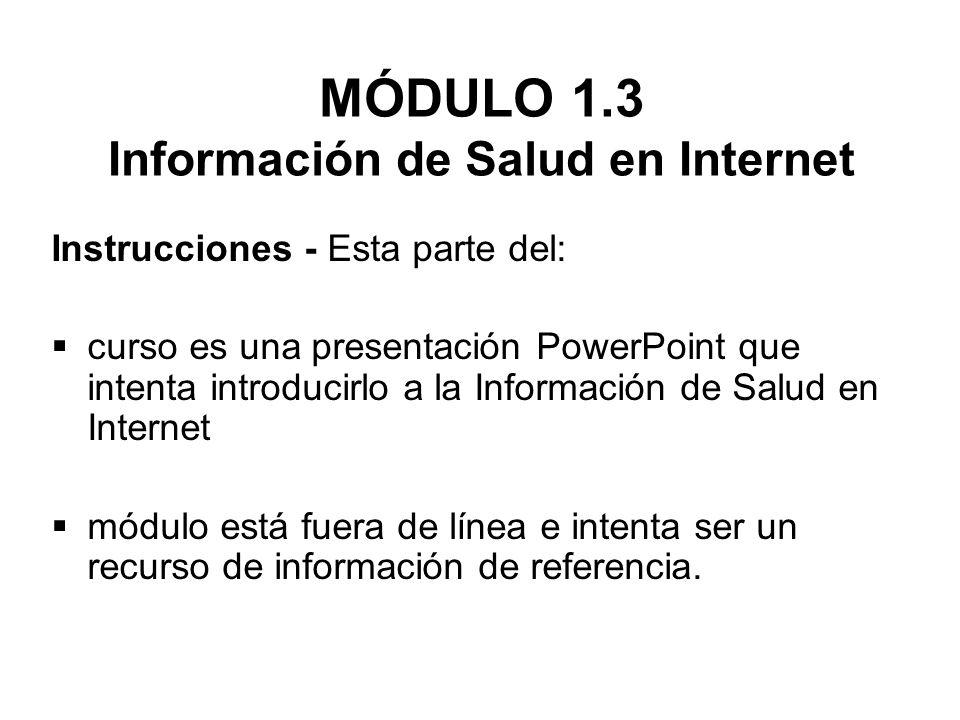MÓDULO 1.3 Información de Salud en Internet Instrucciones - Esta parte del: curso es una presentación PowerPoint que intenta introducirlo a la Informa