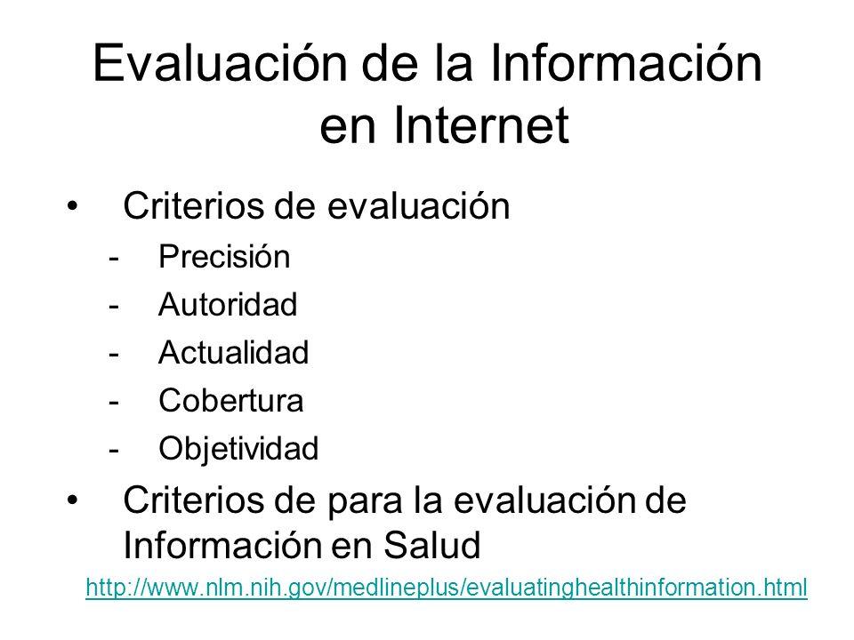 Evaluación de la Información en Internet Criterios de evaluación -Precisión -Autoridad -Actualidad -Cobertura -Objetividad Criterios de para la evaluación de Información en Salud http://www.nlm.nih.gov/medlineplus/evaluatinghealthinformation.html