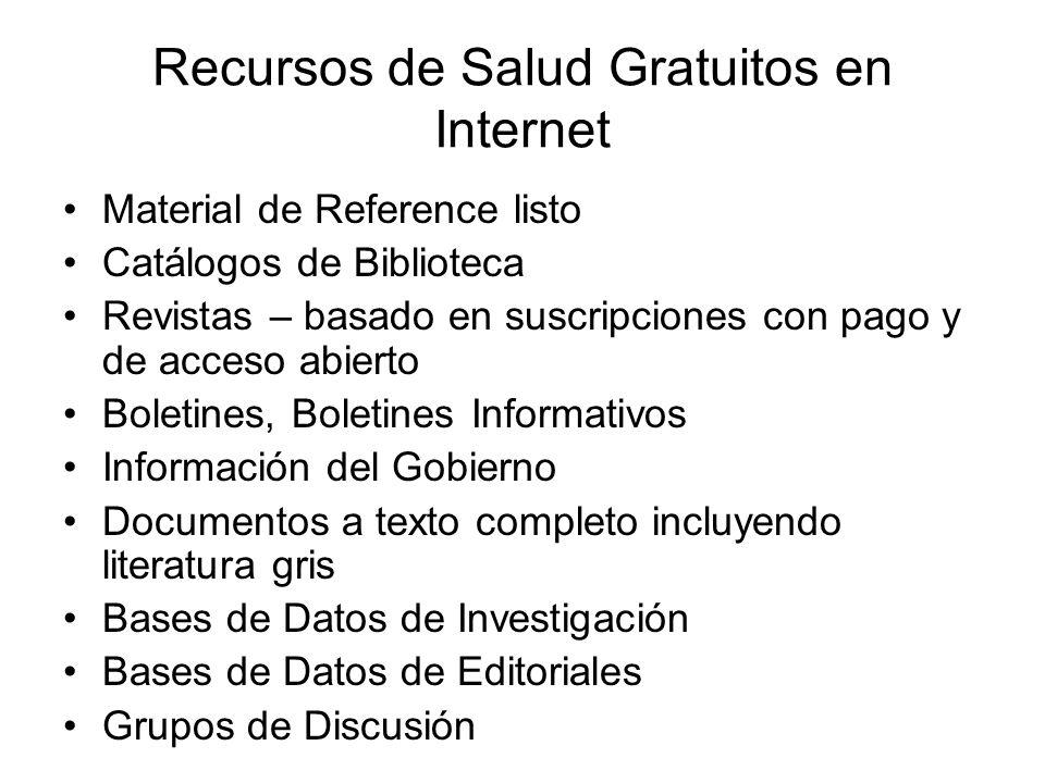 Información de Salud en Internet Directorios de Salud –Yahoo http://dir.yahoo.com/Health/Medicine/http://dir.yahoo.com/Health/Medicine/ Motores de Búsqueda o Portales para Busquedas –INTUTE http://www.intute.ac.uk/healthandlifesciences/omnilost.html http://www.intute.ac.uk/healthandlifesciences/omnilost.html –Karolinska Institutets Diseases, Disorder and Related Topics http://www.mic.ki.se/Diseases/index.html –Vínculos escenciales en Salud http://www.healthnet.org/essential-links/ http://www.healthnet.org/essential-links/