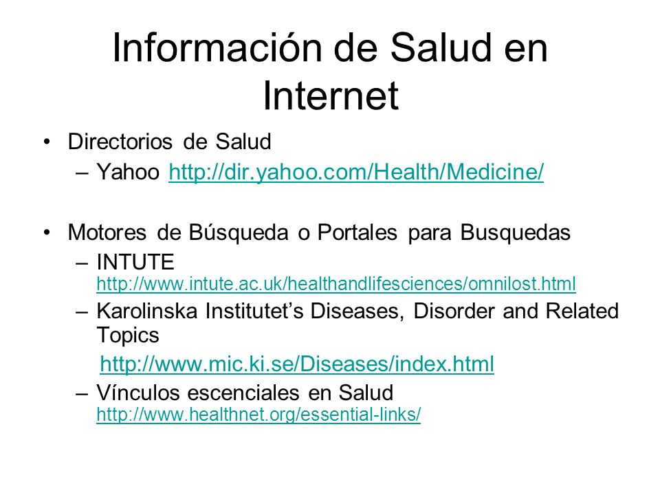 Información de Salud en Internet Directorios de Salud –Yahoo http://dir.yahoo.com/Health/Medicine/http://dir.yahoo.com/Health/Medicine/ Motores de Búsqueda o Portales para Busquedas –INTUTE http://www.intute.ac.uk/healthandlifesciences/omnilost.html http://www.intute.ac.uk/healthandlifesciences/omnilost.html –Karolinska Institutets Diseases, Disorder and Related Topics http://www.mic.ki.se/Diseases/index.html –Vínculos escenciales en Salud http://www.healthnet.org/essential-links/ http://www.healthnet.org/essential-links/