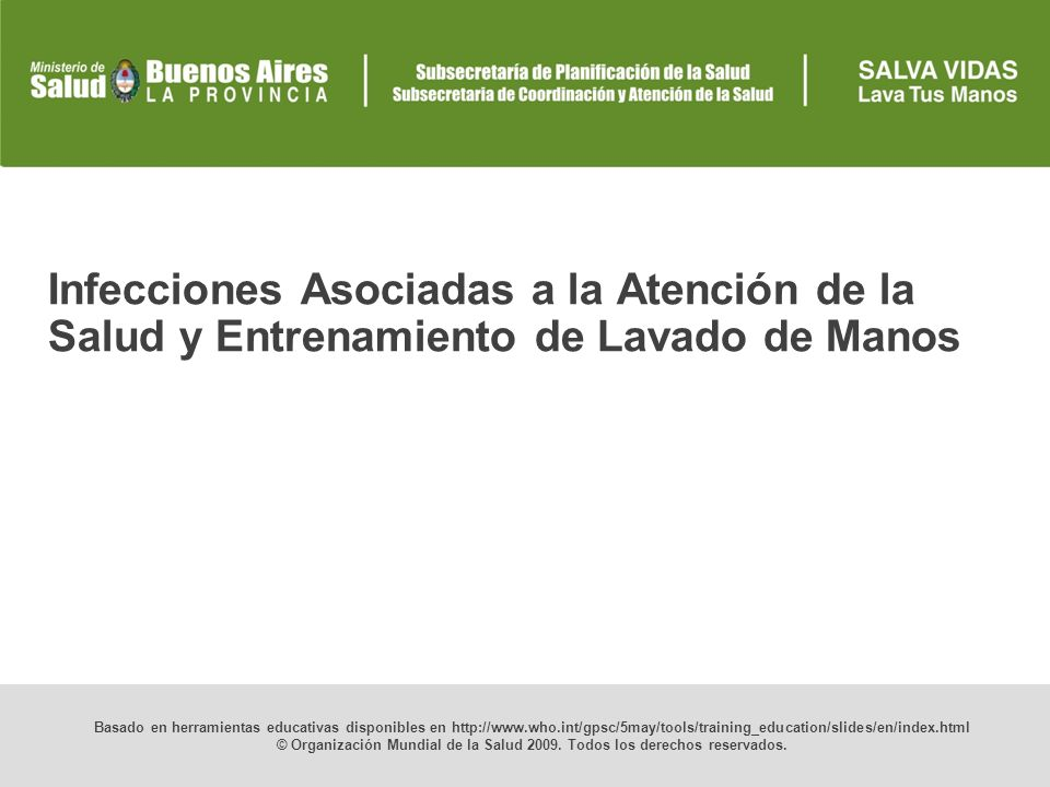 Infecciones Asociadas a la Atención de la Salud y Entrenamiento de Lavado de Manos Basado en herramientas educativas disponibles en http://www.who.int/gpsc/5may/tools/training_education/slides/en/index.html © Organización Mundial de la Salud 2009.