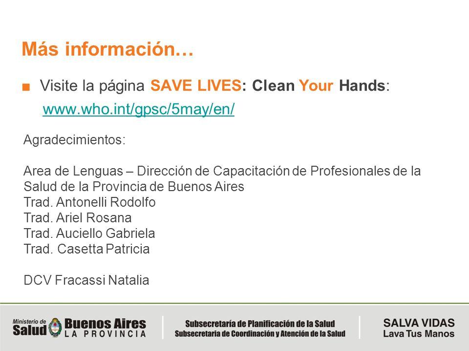 Más información… Visite la página SAVE LIVES: Clean Your Hands: www.who.int/gpsc/5may/en/ Agradecimientos: Area de Lenguas – Dirección de Capacitación