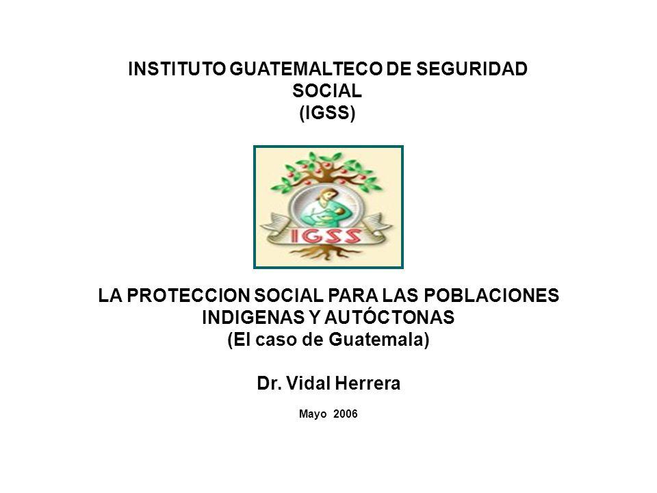 INSTITUTO GUATEMALTECO DE SEGURIDAD SOCIAL (IGSS) LA PROTECCION SOCIAL PARA LAS POBLACIONES INDIGENAS Y AUTÓCTONAS (El caso de Guatemala) Dr. Vidal He