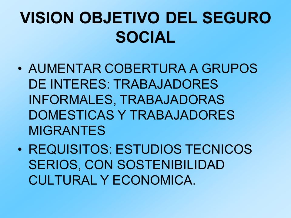 VISION OBJETIVO DEL SEGURO SOCIAL AUMENTAR COBERTURA A GRUPOS DE INTERES: TRABAJADORES INFORMALES, TRABAJADORAS DOMESTICAS Y TRABAJADORES MIGRANTES RE