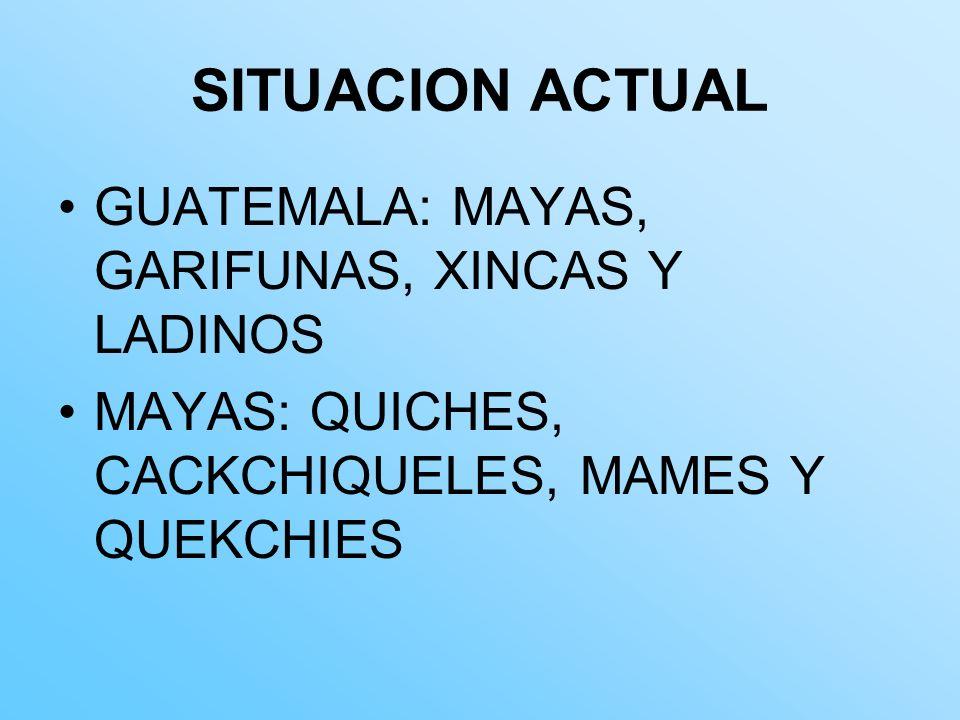 SITUACION ACTUAL GUATEMALA: MAYAS, GARIFUNAS, XINCAS Y LADINOS MAYAS: QUICHES, CACKCHIQUELES, MAMES Y QUEKCHIES