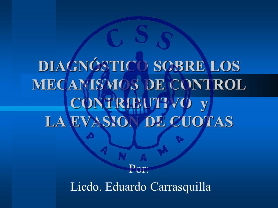 DIAGNÓSTICO SOBRE LOS MECANISMOS DE CONTROL CONTRIBUTIVO y LA EVASION DE CUOTAS Por: Licdo. Eduardo Carrasquilla